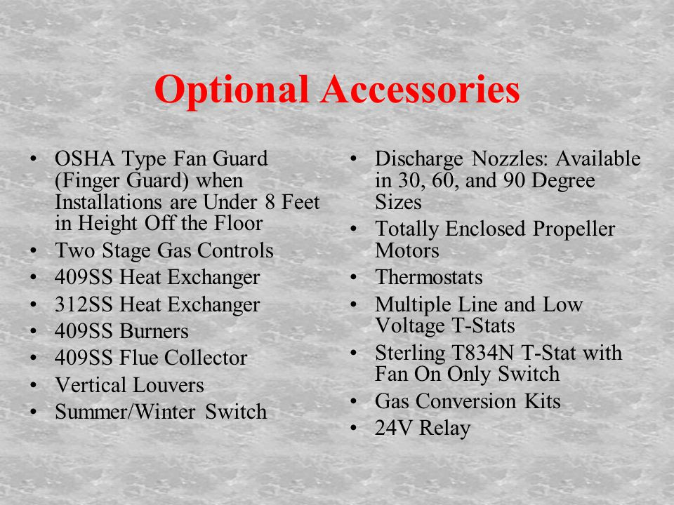Optional Accessories OSHA Type Fan Guard (Finger Guard) when Installations are Under 8 Feet in Height Off the Floor Two Stage Gas Controls 409SS Heat Exchanger 312SS Heat Exchanger 409SS Burners 409SS Flue Collector Vertical Louvers Summer/Winter Switch Discharge Nozzles: Available in 30, 60, and 90 Degree Sizes Totally Enclosed Propeller Motors Thermostats Multiple Line and Low Voltage T-Stats Sterling T834N T-Stat with Fan On Only Switch Gas Conversion Kits 24V Relay