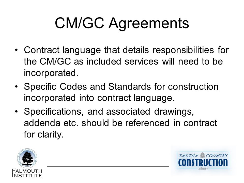 CM/GC Agreements Contract language that details responsibilities for the CM/GC as included services will need to be incorporated. Specific Codes and S