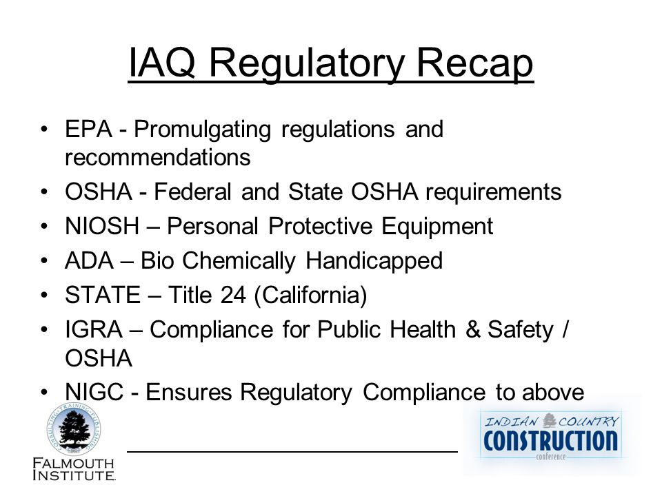 IAQ Regulatory Recap EPA - Promulgating regulations and recommendations OSHA - Federal and State OSHA requirements NIOSH – Personal Protective Equipment ADA – Bio Chemically Handicapped STATE – Title 24 (California) IGRA – Compliance for Public Health & Safety / OSHA NIGC - Ensures Regulatory Compliance to above