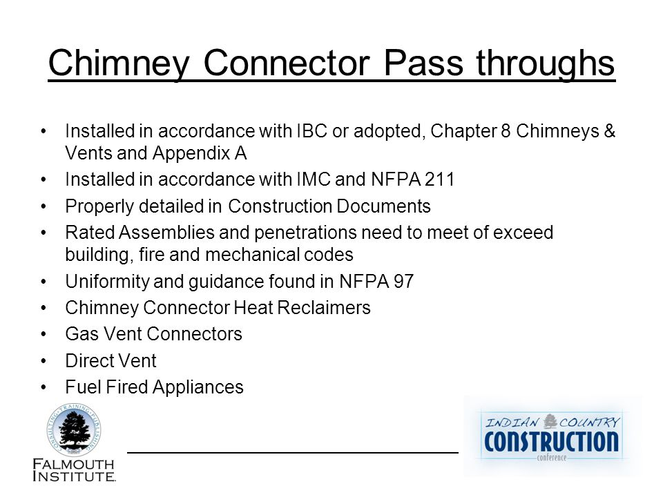 Chimney Connector Pass throughs Installed in accordance with IBC or adopted, Chapter 8 Chimneys & Vents and Appendix A Installed in accordance with IMC and NFPA 211 Properly detailed in Construction Documents Rated Assemblies and penetrations need to meet of exceed building, fire and mechanical codes Uniformity and guidance found in NFPA 97 Chimney Connector Heat Reclaimers Gas Vent Connectors Direct Vent Fuel Fired Appliances