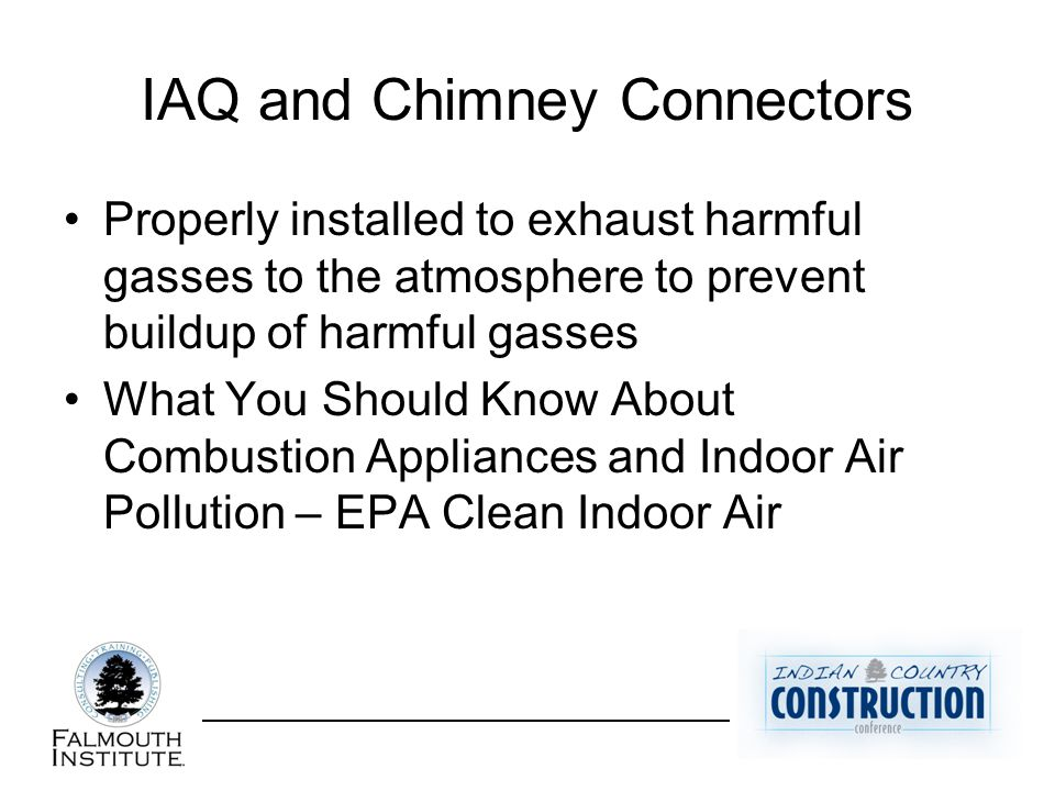 IAQ and Chimney Connectors Properly installed to exhaust harmful gasses to the atmosphere to prevent buildup of harmful gasses What You Should Know Ab