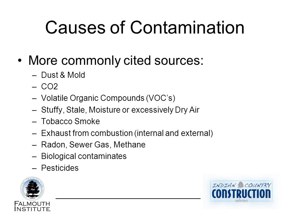 Causes of Contamination More commonly cited sources: –Dust & Mold –CO2 –Volatile Organic Compounds (VOC's) –Stuffy, Stale, Moisture or excessively Dry Air –Tobacco Smoke –Exhaust from combustion (internal and external) –Radon, Sewer Gas, Methane –Biological contaminates –Pesticides