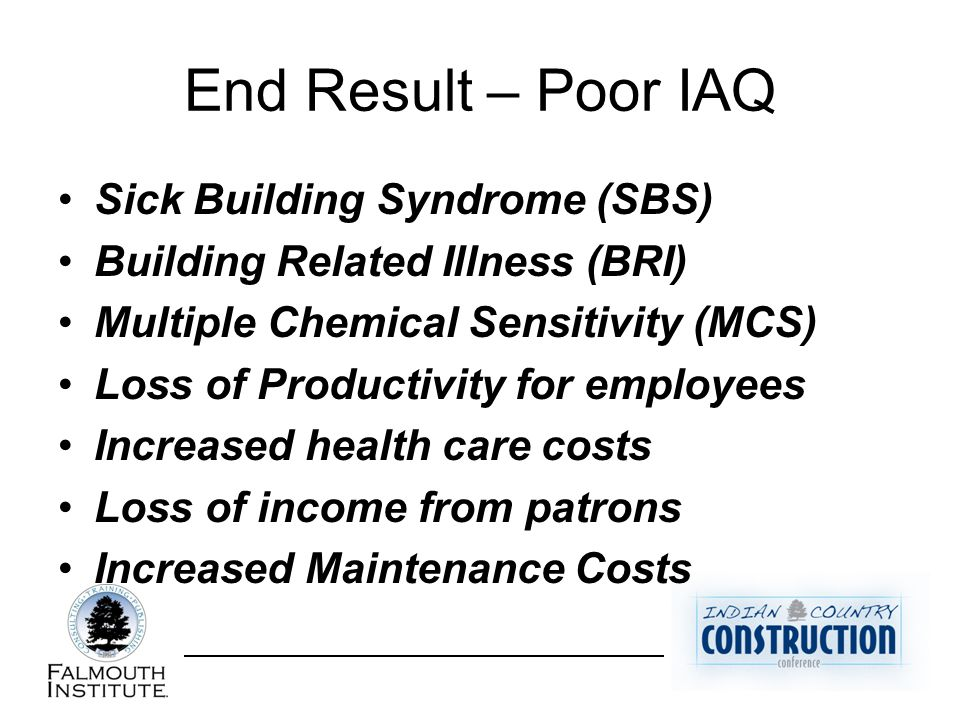End Result – Poor IAQ Sick Building Syndrome (SBS) Building Related Illness (BRI) Multiple Chemical Sensitivity (MCS) Loss of Productivity for employees Increased health care costs Loss of income from patrons Increased Maintenance Costs