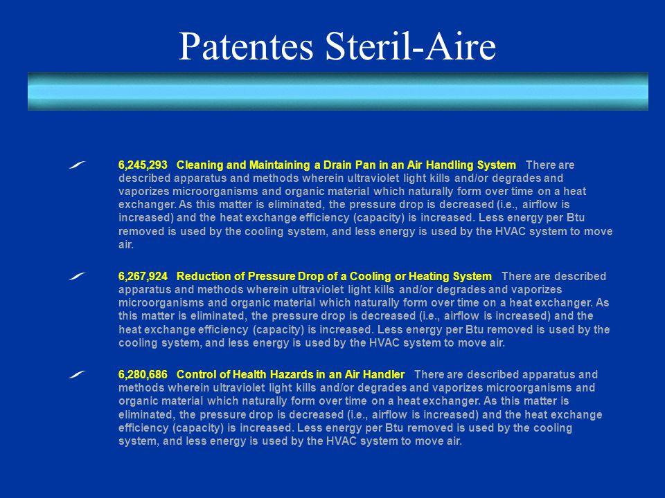 Patentes Steril-Aire 6,245,293 Cleaning and Maintaining a Drain Pan in an Air Handling System There are described apparatus and methods wherein ultraviolet light kills and/or degrades and vaporizes microorganisms and organic material which naturally form over time on a heat exchanger.