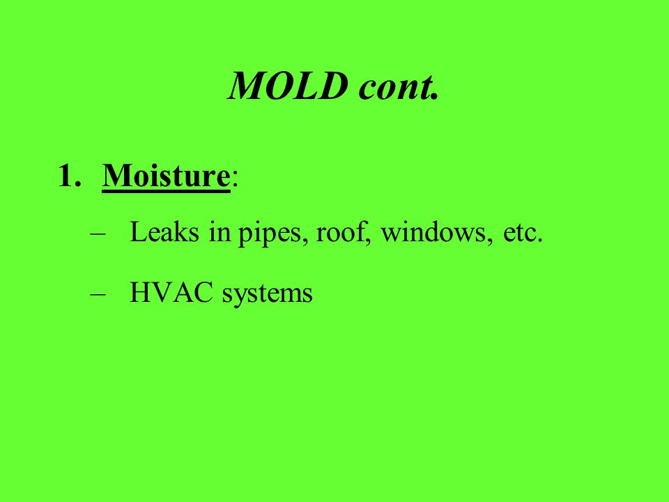 MOLD cont. 1.Moisture: –Leaks in pipes, roof, windows, etc. –HVAC systems