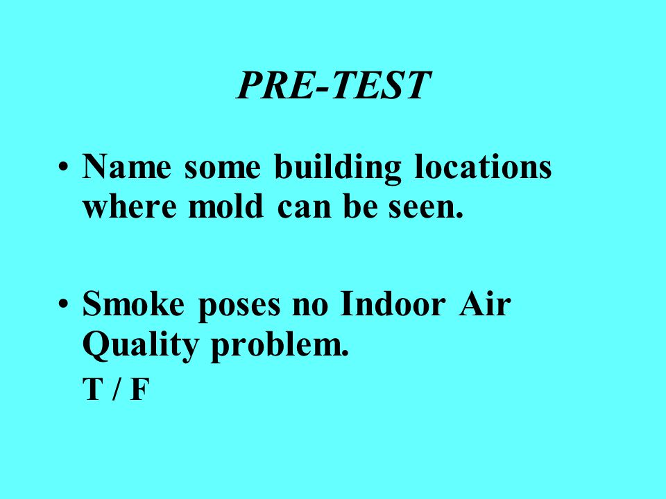PRE-TEST Name some building locations where mold can be seen. Smoke poses no Indoor Air Quality problem. T / F