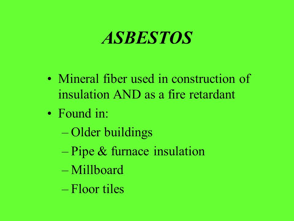 Mineral fiber used in construction of insulation AND as a fire retardant Found in: –Older buildings –Pipe & furnace insulation –Millboard –Floor tiles