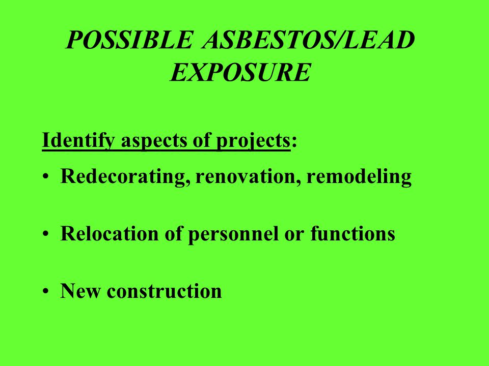 POSSIBLE ASBESTOS/LEAD EXPOSURE Identify aspects of projects: Redecorating, renovation, remodeling Relocation of personnel or functions New constructi