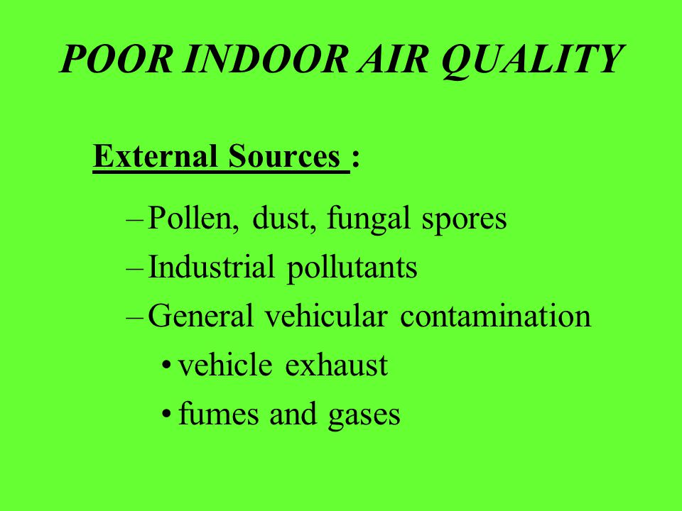 POOR INDOOR AIR QUALITY External Sources : –Pollen, dust, fungal spores –Industrial pollutants –General vehicular contamination vehicle exhaust fumes