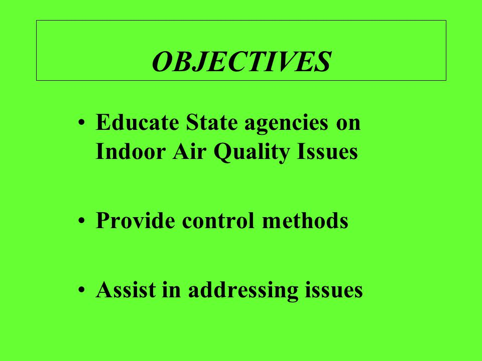 OBJECTIVES Educate State agencies on Indoor Air Quality Issues Provide control methods Assist in addressing issues