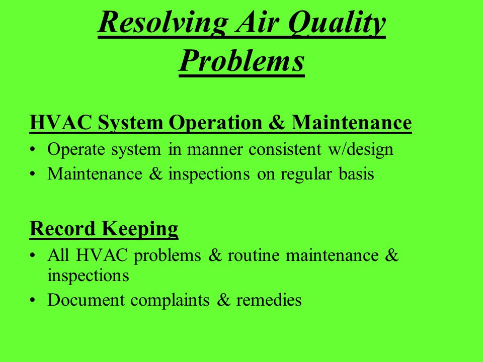 Resolving Air Quality Problems HVAC System Operation & Maintenance Operate system in manner consistent w/design Maintenance & inspections on regular b