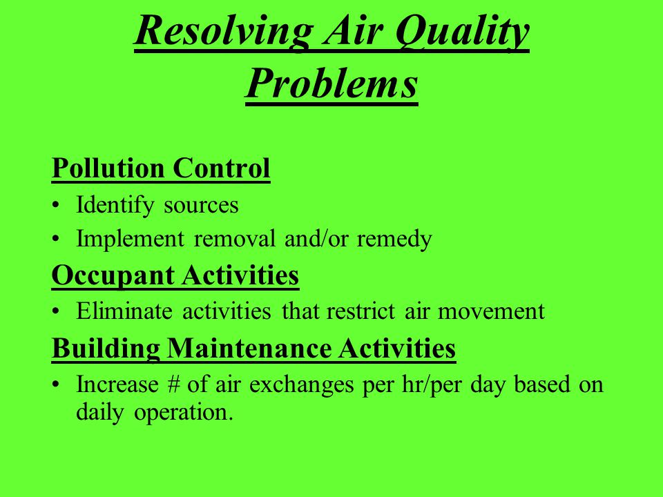 Resolving Air Quality Problems Pollution Control Identify sources Implement removal and/or remedy Occupant Activities Eliminate activities that restri