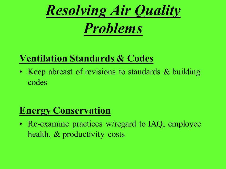 Resolving Air Quality Problems Ventilation Standards & Codes Keep abreast of revisions to standards & building codes Energy Conservation Re-examine pr