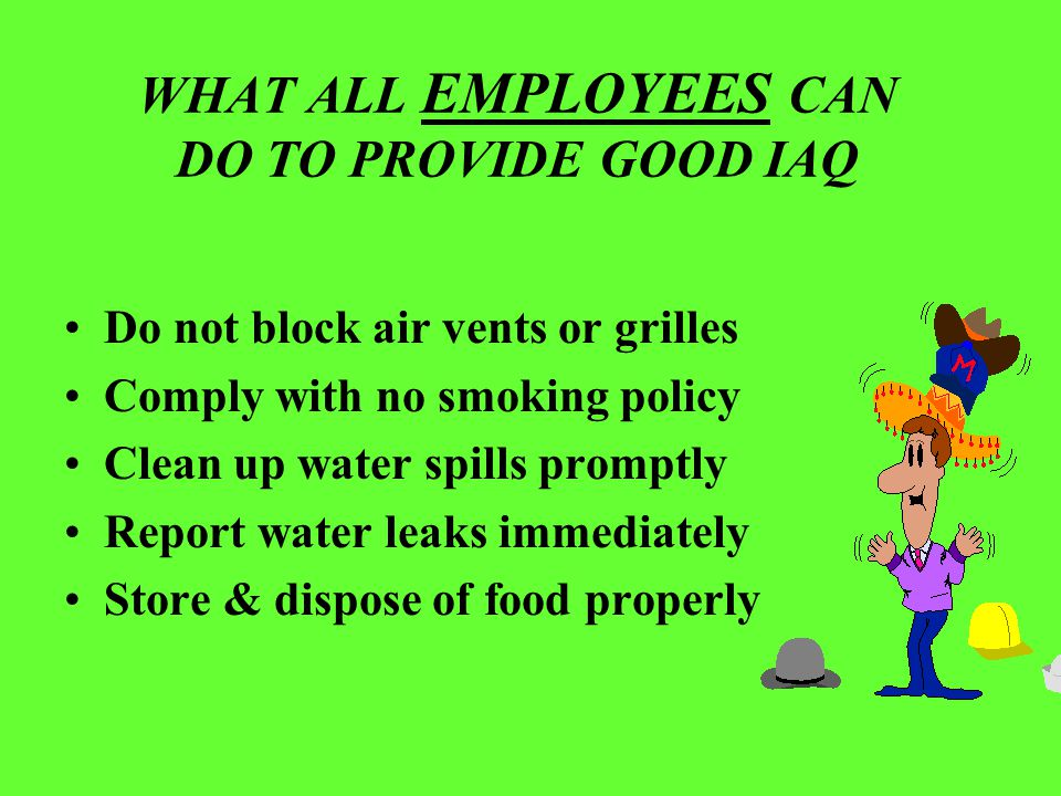 WHAT ALL EMPLOYEES CAN DO TO PROVIDE GOOD IAQ Do not block air vents or grilles Comply with no smoking policy Clean up water spills promptly Report wa