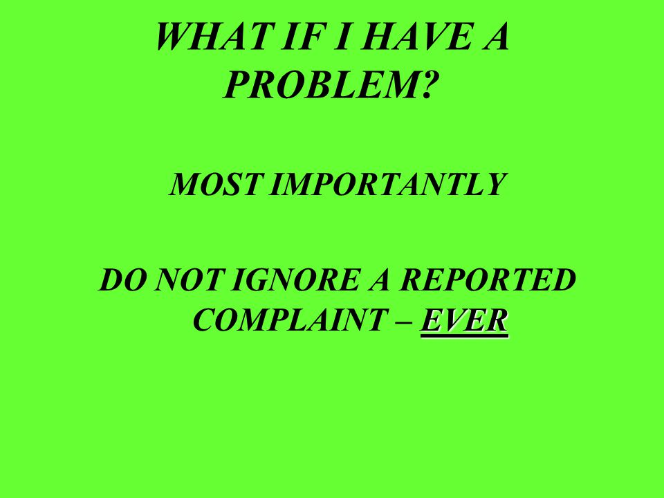 WHAT IF I HAVE A PROBLEM? MOST IMPORTANTLY EVER DO NOT IGNORE A REPORTED COMPLAINT – EVER