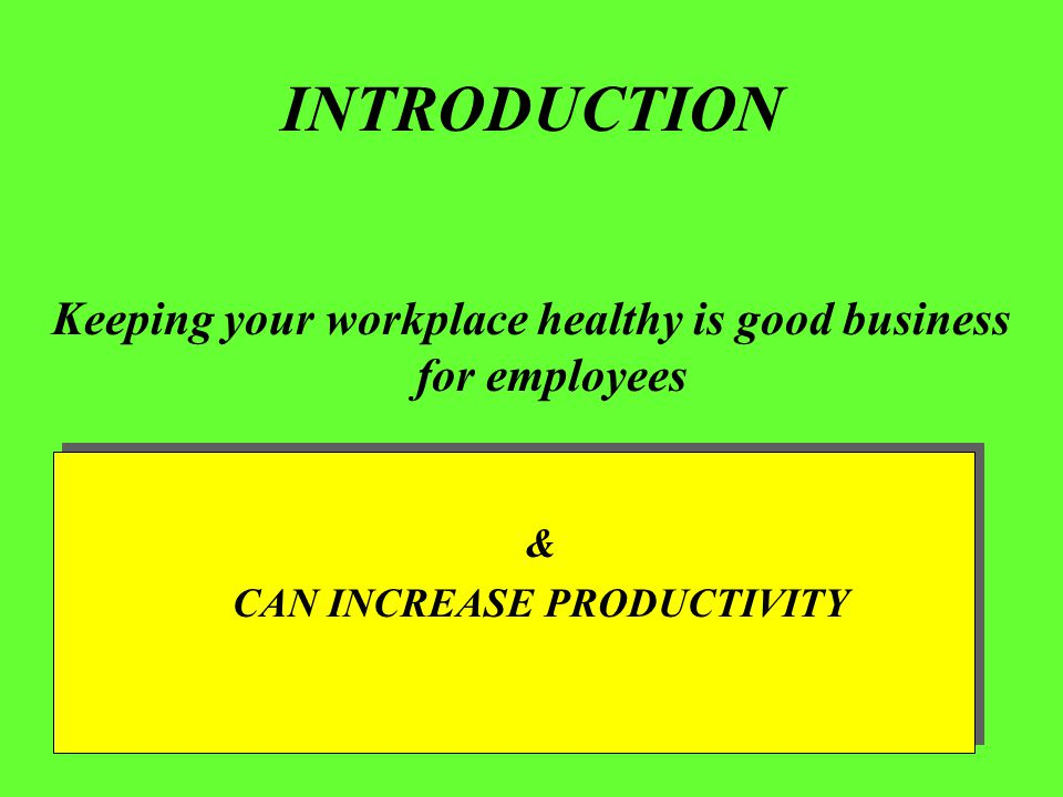 INTRODUCTION Keeping your workplace healthy is good business for employees & CAN INCREASE PRODUCTIVITY & CAN INCREASE PRODUCTIVITY