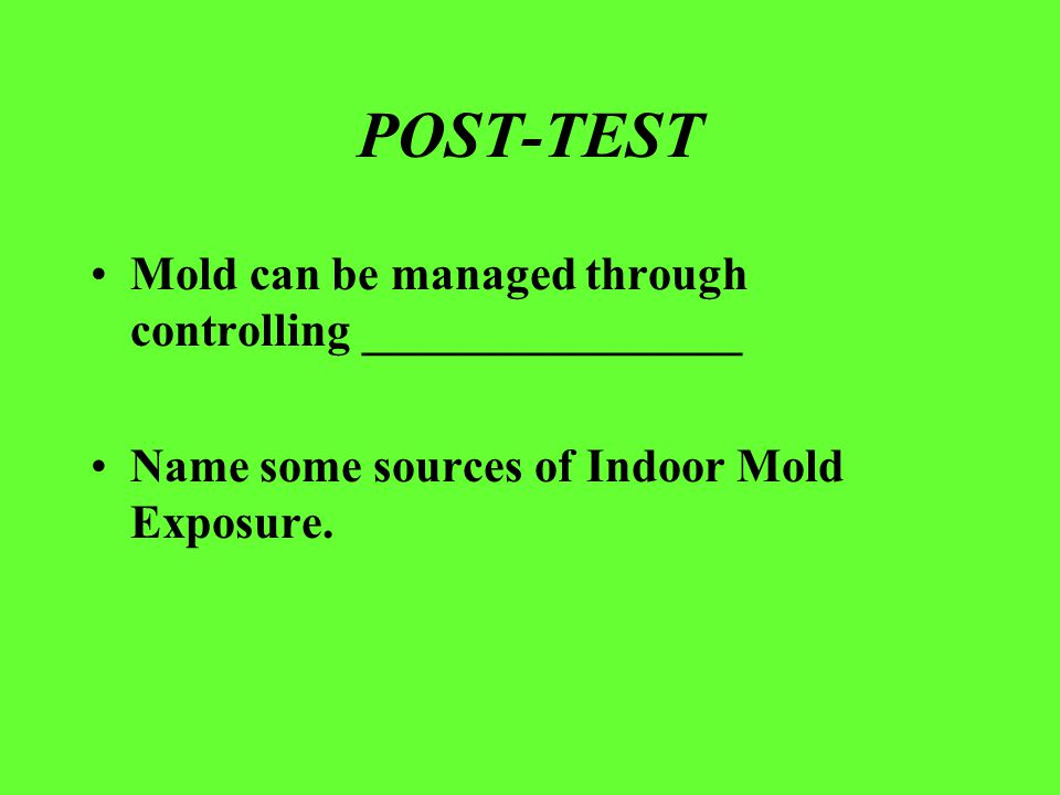POST-TEST Mold can be managed through controlling ________________ Name some sources of Indoor Mold Exposure.
