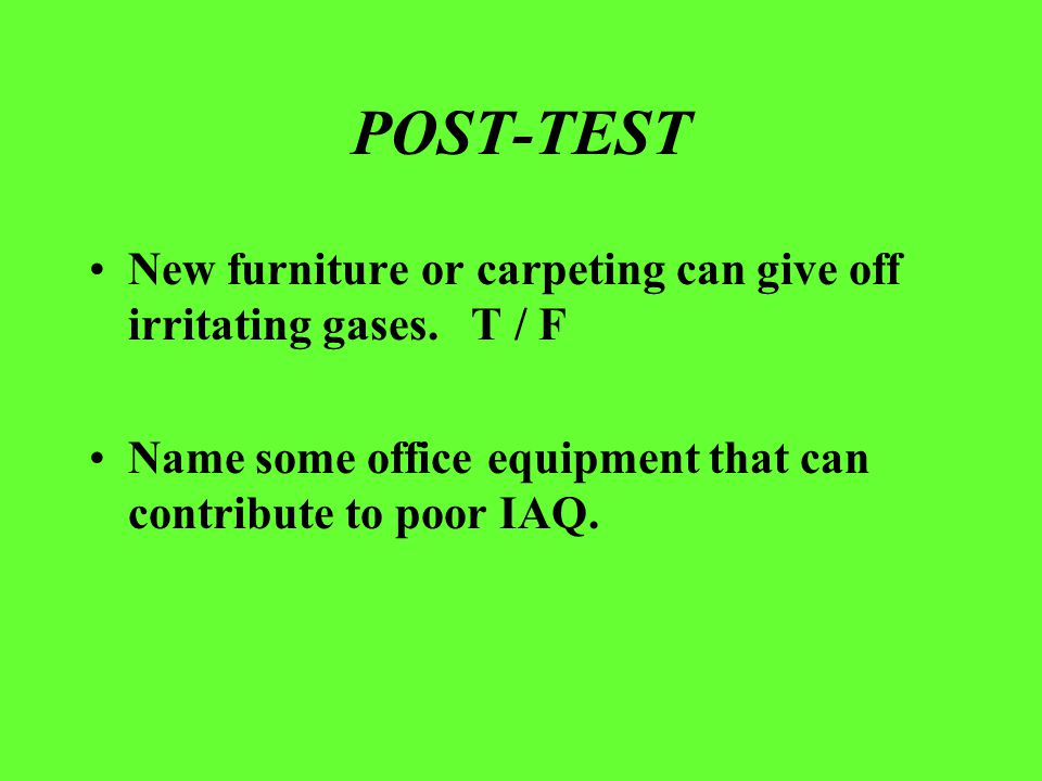 POST-TEST New furniture or carpeting can give off irritating gases. T / F Name some office equipment that can contribute to poor IAQ.