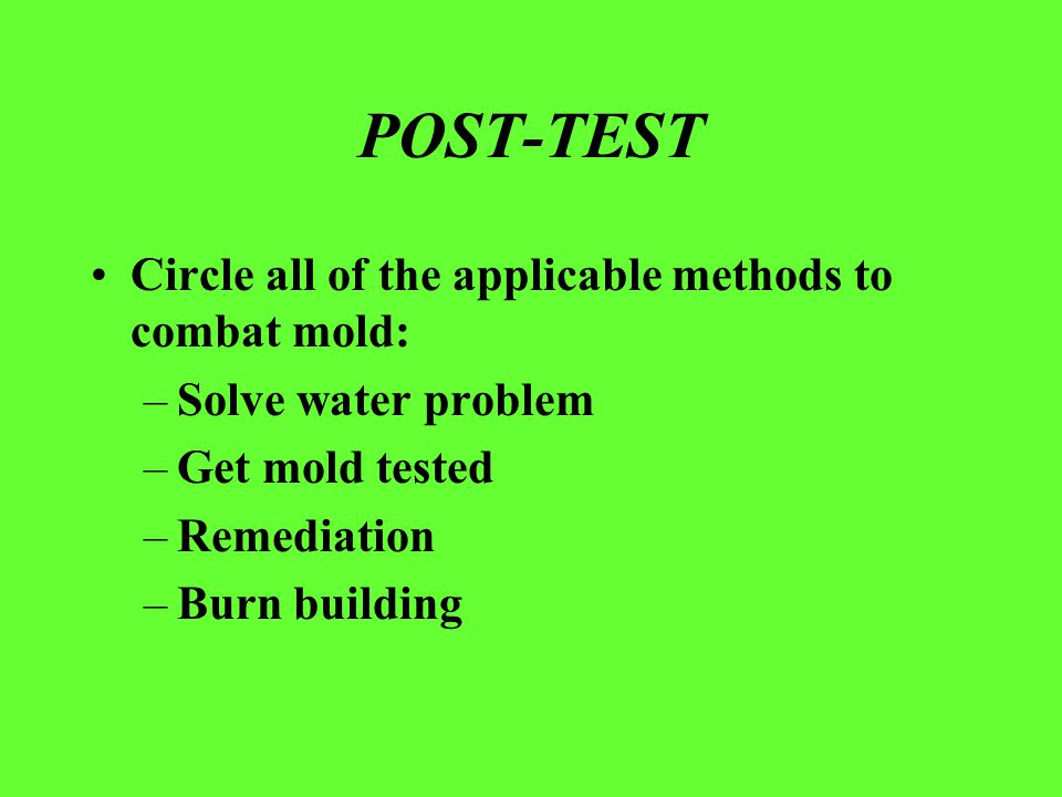 POST-TEST Circle all of the applicable methods to combat mold: –Solve water problem –Get mold tested –Remediation –Burn building