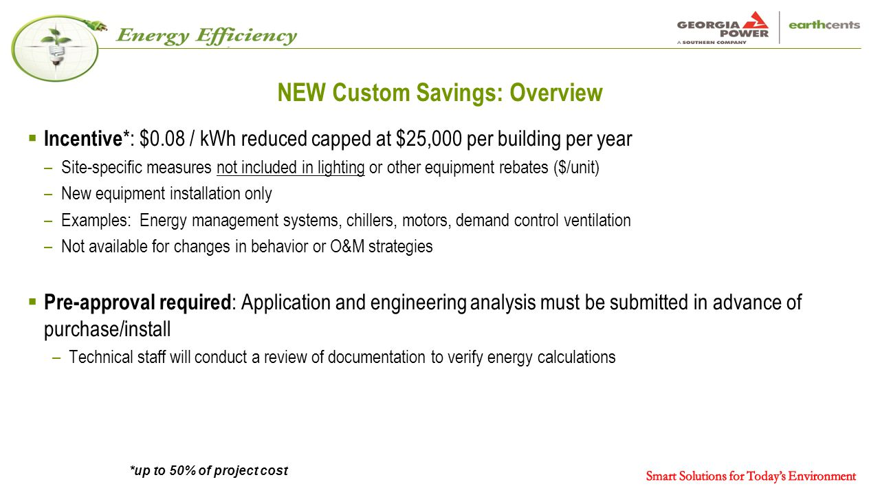 NEW Custom Savings: Overview  Incentive *: $0.08 / kWh reduced capped at $25,000 per building per year –Site-specific measures not included in lighting or other equipment rebates ($/unit) –New equipment installation only –Examples: Energy management systems, chillers, motors, demand control ventilation –Not available for changes in behavior or O&M strategies  Pre-approval required : Application and engineering analysis must be submitted in advance of purchase/install –Technical staff will conduct a review of documentation to verify energy calculations *up to 50% of project cost