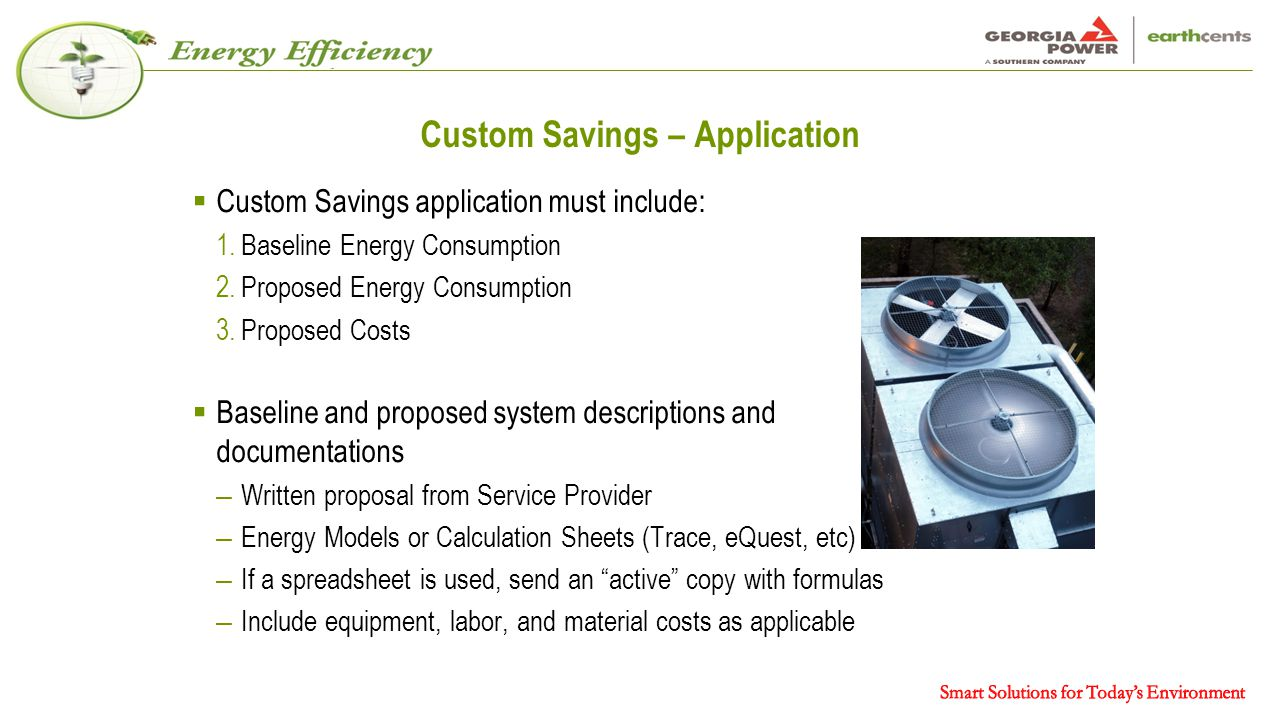Custom Savings – Application  Custom Savings application must include: 1.Baseline Energy Consumption 2.Proposed Energy Consumption 3.Proposed Costs  Baseline and proposed system descriptions and documentations – Written proposal from Service Provider – Energy Models or Calculation Sheets (Trace, eQuest, etc) – If a spreadsheet is used, send an active copy with formulas – Include equipment, labor, and material costs as applicable 14