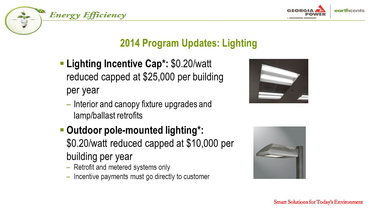 2014 Program Updates: Lighting  Lighting Incentive Cap*: $0.20/watt reduced capped at $25,000 per building per year –Interior and canopy fixture upgrades and lamp/ballast retrofits  Outdoor pole-mounted lighting*: $0.20/watt reduced capped at $10,000 per building per year –Retrofit and metered systems only –Incentive payments must go directly to customer