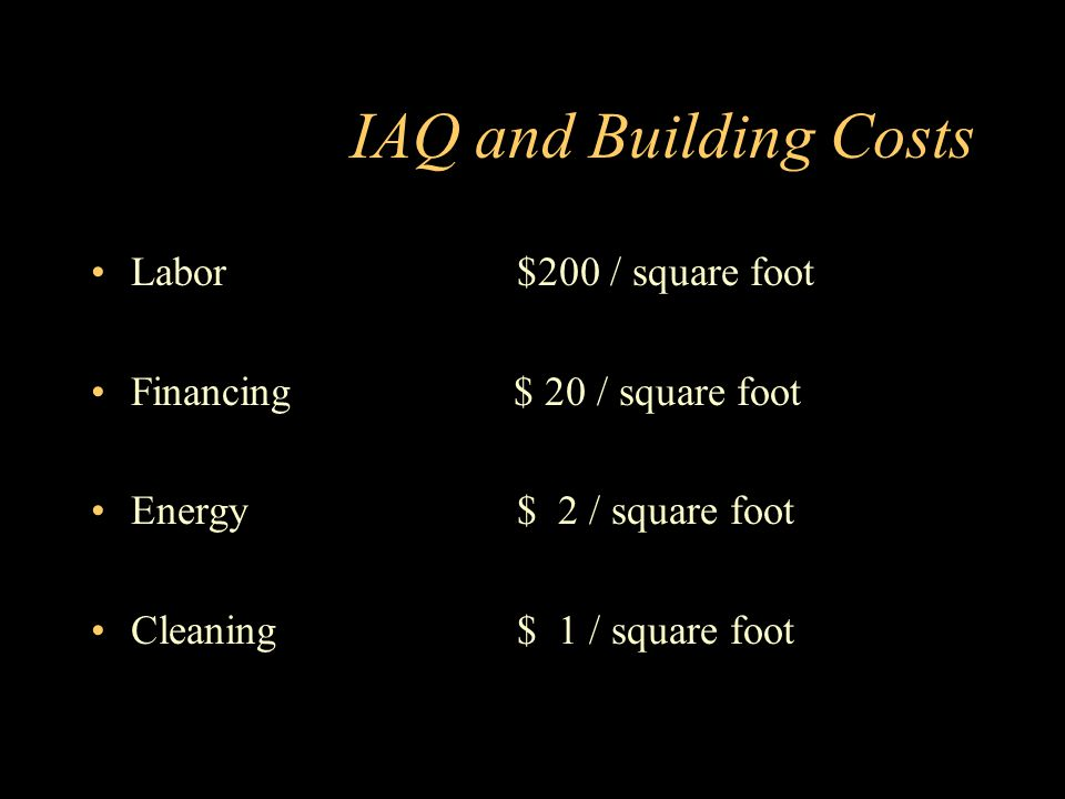 IAQ and Building Costs Labor$200 / square foot Financing $ 20 / square foot Energy$ 2 / square foot Cleaning$ 1 / square foot