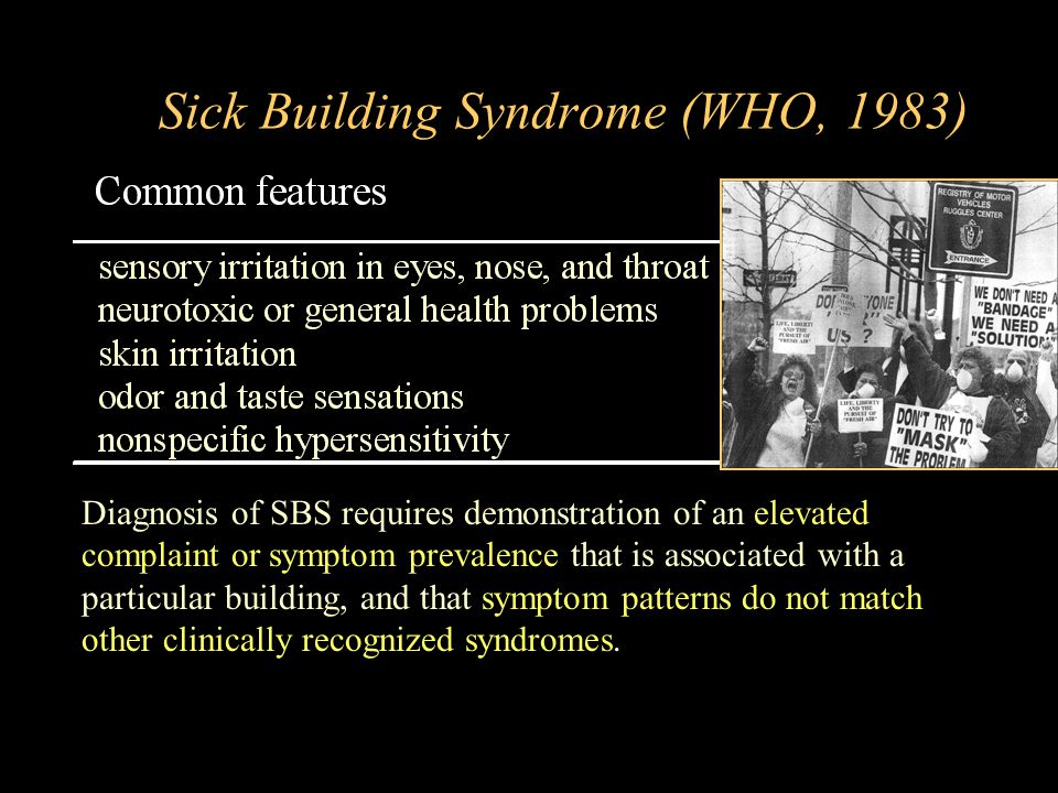  Sick Building Syndrome (WHO, 1983) Diagnosis of SBS requires demonstration of an elevated complaint or symptom prevalence that is associated with a particular building, and that symptom patterns do not match other clinically recognized syndromes.