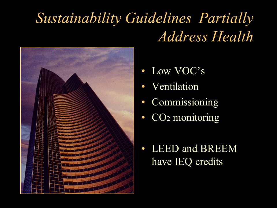 Sustainability Guidelines Partially Address Health Low VOC's Ventilation Commissioning CO 2 monitoring LEED and BREEM have IEQ credits