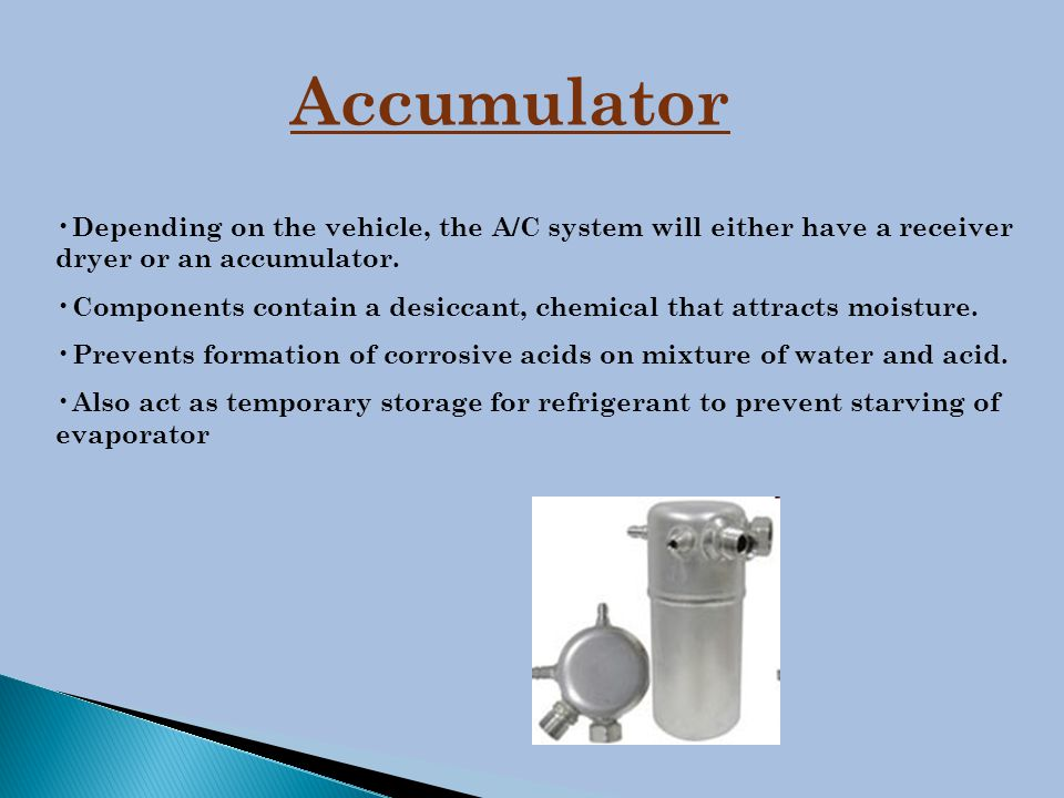 Accumulator Depending on the vehicle, the A/C system will either have a receiver dryer or an accumulator.