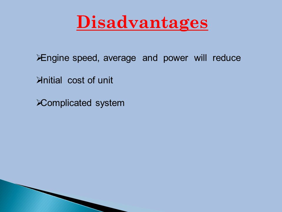 Disadvantages  Engine speed, average and power will reduce  Initial cost of unit  Complicated system