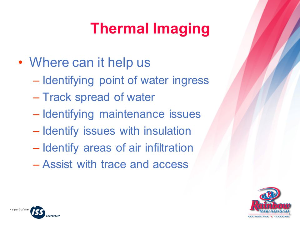 Thermal Imaging Where can it help us –Identifying point of water ingress –Track spread of water –Identifying maintenance issues –Identify issues with insulation –Identify areas of air infiltration –Assist with trace and access