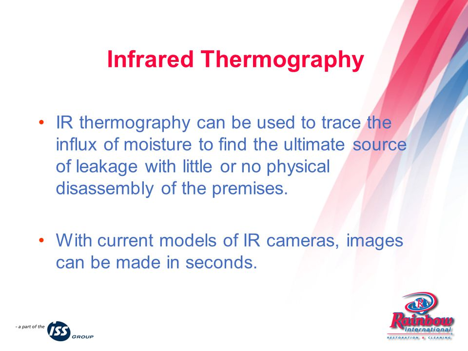Infrared Thermography IR thermography can be used to trace the influx of moisture to find the ultimate source of leakage with little or no physical disassembly of the premises.
