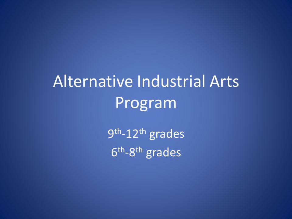 Alternative Industrial Arts Program 9 th -12 th grades 6 th -8 th grades