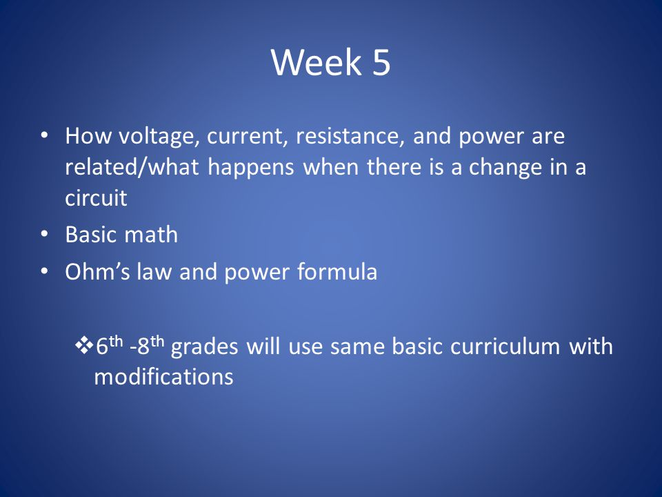 Week 5 How voltage, current, resistance, and power are related/what happens when there is a change in a circuit Basic math Ohm's law and power formula