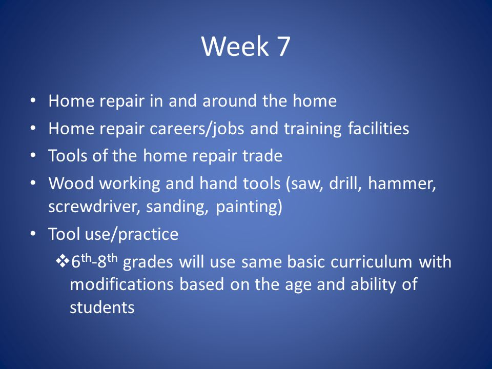 Week 7 Home repair in and around the home Home repair careers/jobs and training facilities Tools of the home repair trade Wood working and hand tools