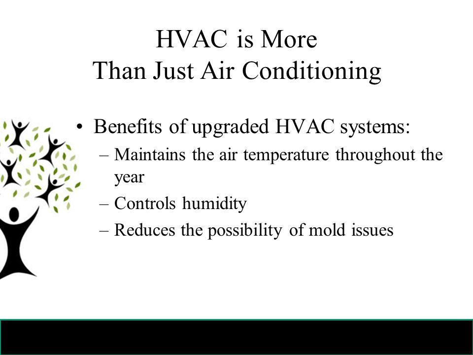 HVAC is More Than Just Air Conditioning Benefits of upgraded HVAC systems: –Maintains the air temperature throughout the year –Controls humidity –Reduces the possibility of mold issues