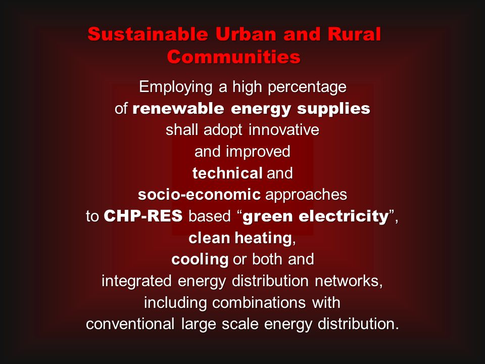 Employing a high percentage of renewable energy supplies shall adopt innovative and improved technical and socio-economic approaches to CHP-RES based green electricity , clean heating, cooling or both and integrated energy distribution networks, including combinations with conventional large scale energy distribution.