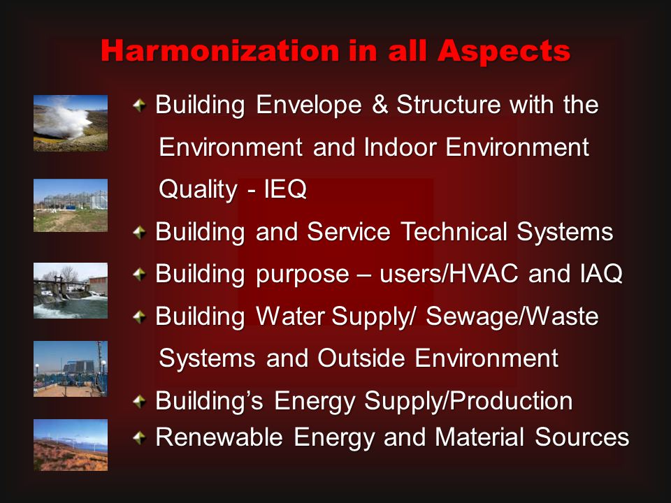 Building Envelope & Structure with the Building Envelope & Structure with the Environment and Indoor Environment Environment and Indoor Environment Quality - IEQ Quality - IEQ Building and Service Technical Systems Building and Service Technical Systems Building purpose – users/HVAC and IAQ Building purpose – users/HVAC and IAQ Building Water Supply/ Sewage/Waste Building Water Supply/ Sewage/Waste Systems and Outside Environment Systems and Outside Environment Building's Energy Supply/Production Building's Energy Supply/Production Renewable Energy and Material Sources Renewable Energy and Material Sources Harmonization in all Aspects