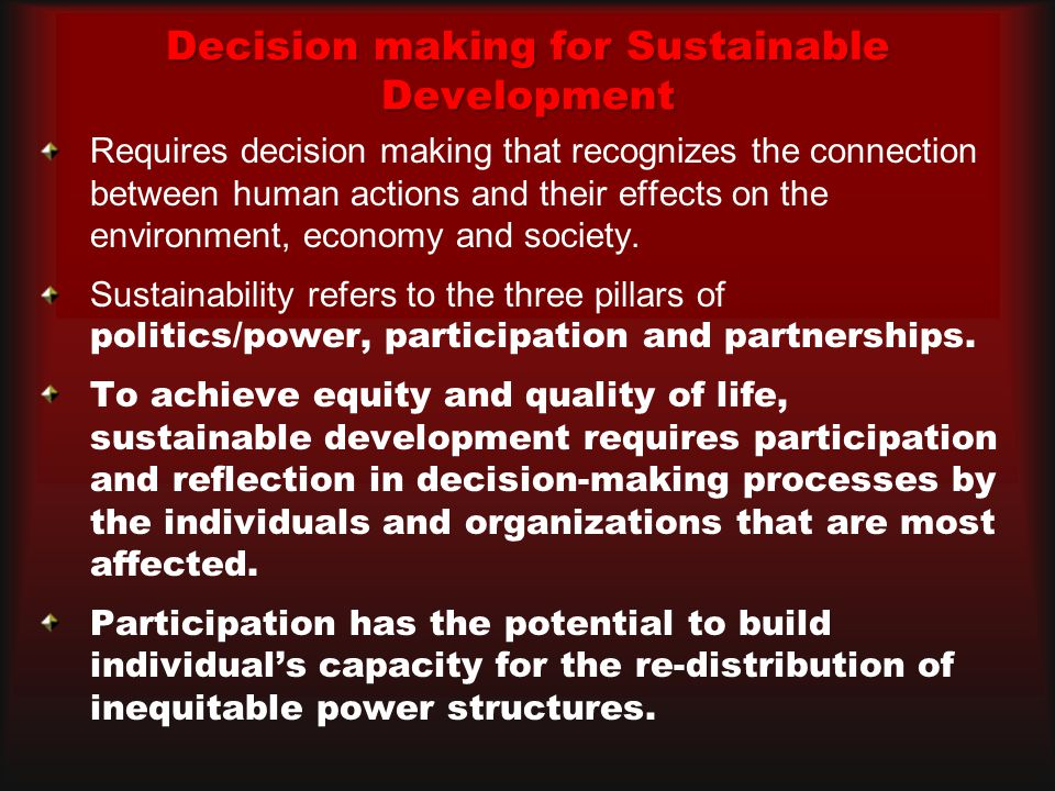 Decision making for Sustainable Development Requires decision making that recognizes the connection between human actions and their effects on the environment, economy and society.