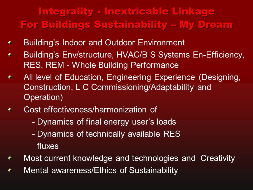 Integrality - Inextricable Linkage For Buildings Sustainability – My Dream Building's Indoor and Outdoor Environment Building's Env/structure, HVAC/B S Systems En-Efficiency, RES, REM - Whole Building Performance All level of Education, Engineering Experience (Designing, Construction, L C Commissioning/Adaptability and Operation) Cost effectiveness/harmonization of - Dynamics of final energy user's loads - Dynamics of technically available RES fluxes Most current knowledge and technologies and Creativity Mental awareness/Ethics of Sustainability