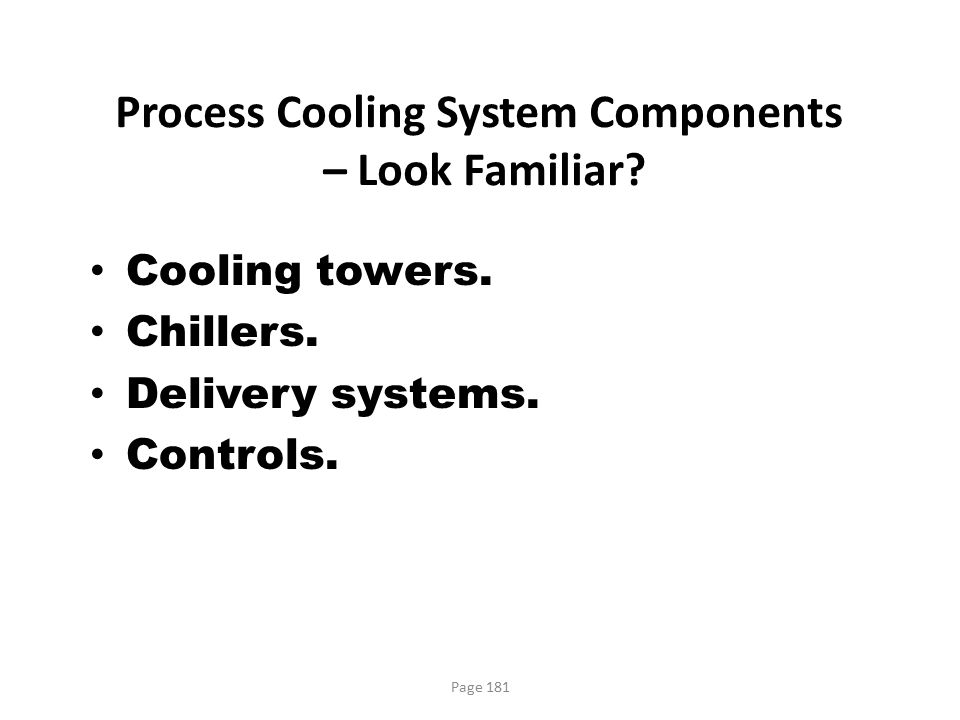 Page 181 Process Cooling System Components – Look Familiar? Cooling towers. Chillers. Delivery systems. Controls.