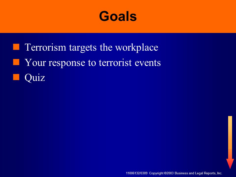 11006132/0309 Copyright ©2003 Business and Legal Reports, Inc. Goals Terrorism targets the workplace Your response to terrorist events Quiz