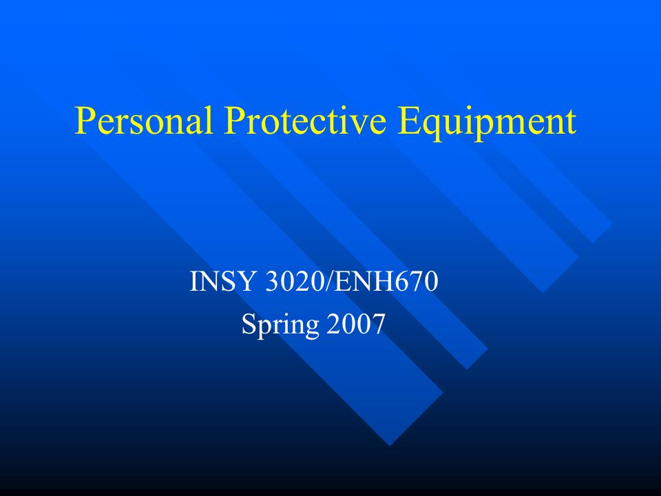 Personal Protective Equipment INSY 3020/ENH670 Spring 2007