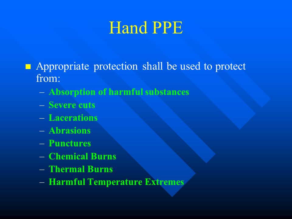 Hand PPE n n Appropriate protection shall be used to protect from: – –Absorption of harmful substances – –Severe cuts – –Lacerations – –Abrasions – –P