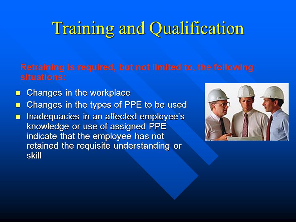 Training and Qualification n Changes in the workplace n Changes in the types of PPE to be used n Inadequacies in an affected employee's knowledge or u