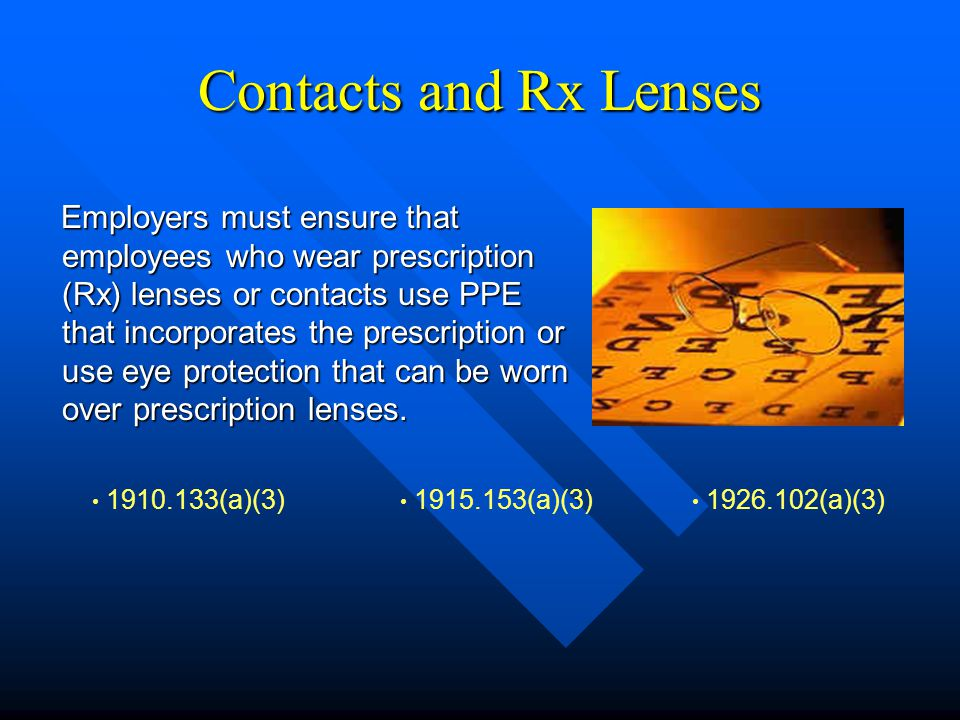Contacts and Rx Lenses Employers must ensure that employees who wear prescription (Rx) lenses or contacts use PPE that incorporates the prescription o