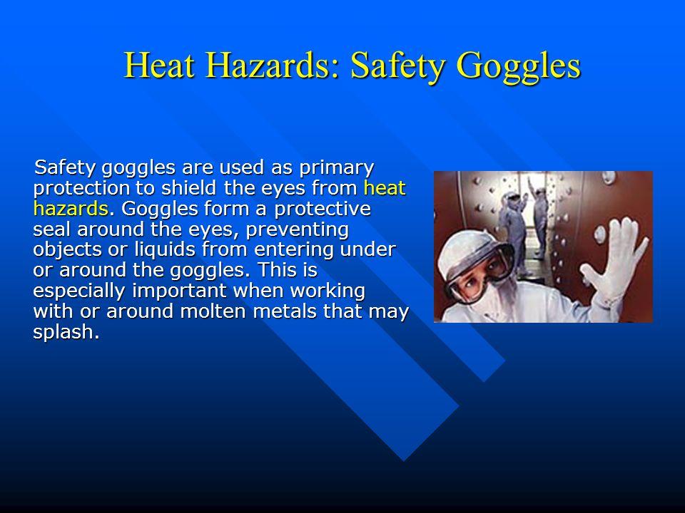 Heat Hazards: Safety Goggles Heat Hazards: Safety Goggles Safety goggles are used as primary protection to shield the eyes from heat hazards.