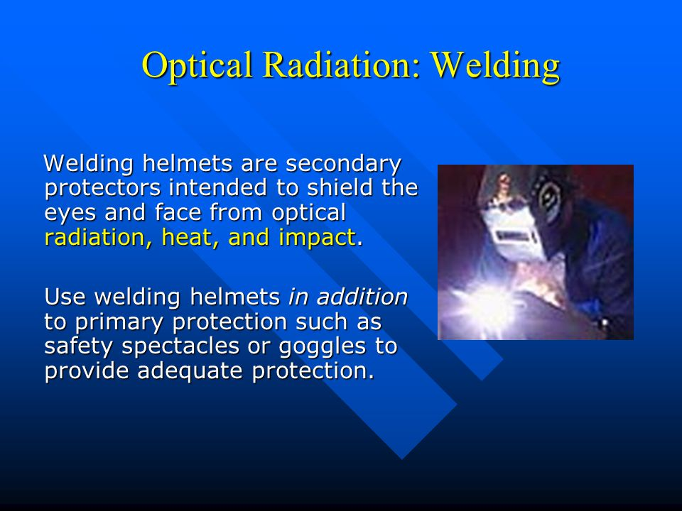 Optical Radiation: Welding Optical Radiation: Welding Welding helmets are secondary protectors intended to shield the eyes and face from optical radia