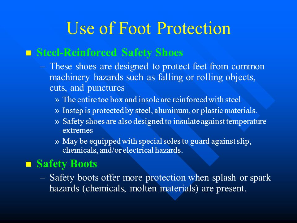 Use of Foot Protection n n Steel-Reinforced Safety Shoes – –These shoes are designed to protect feet from common machinery hazards such as falling or